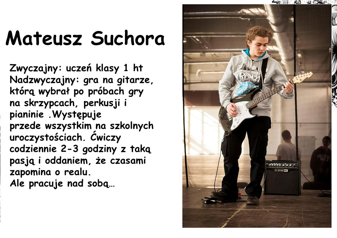Mateusz Suchora Zwyczajny: uczeń klasy 1 ht Nadzwyczajny: gra na gitarze, którą wybrał po próbach gry na skrzypcach, perkusji i pianinie.Występuje przede wszystkim na szkolnych uroczystościach.