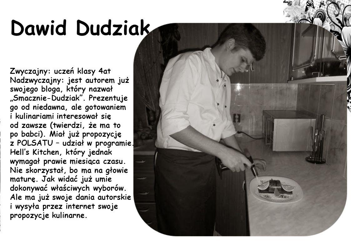 Dawid Dudziak Zwyczajny: uczeń klasy 4at Nadzwyczajny: jest autorem już swojego bloga, który nazwał Smacznie-Dudziak. Prezentuje go od niedawna, ale g