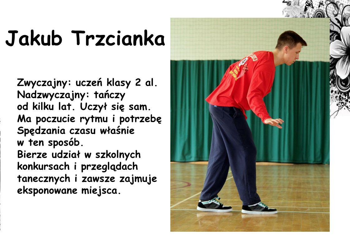 Jakub Trzcianka Zwyczajny: uczeń klasy 2 al. Nadzwyczajny: tańczy od kilku lat. Uczył się sam. Ma poczucie rytmu i potrzebę Spędzania czasu właśnie w