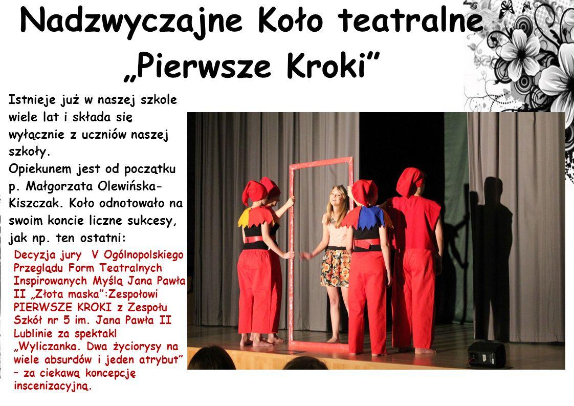 Nadzwyczajne Koło teatralne Pierwsze Kroki Istnieje już w naszej szkole wiele lat i składa się wyłącznie z uczniów naszej szkoły. Opiekunem jest od po