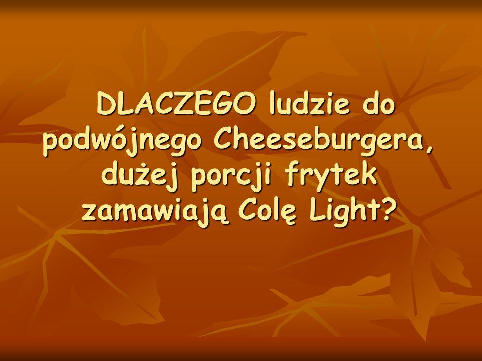 DLACZEGO ludzie do podwójnego Cheeseburgera, dużej porcji frytek zamawiają Colę Light? DLACZEGO ludzie do podwójnego Cheeseburgera, dużej porcji fryte