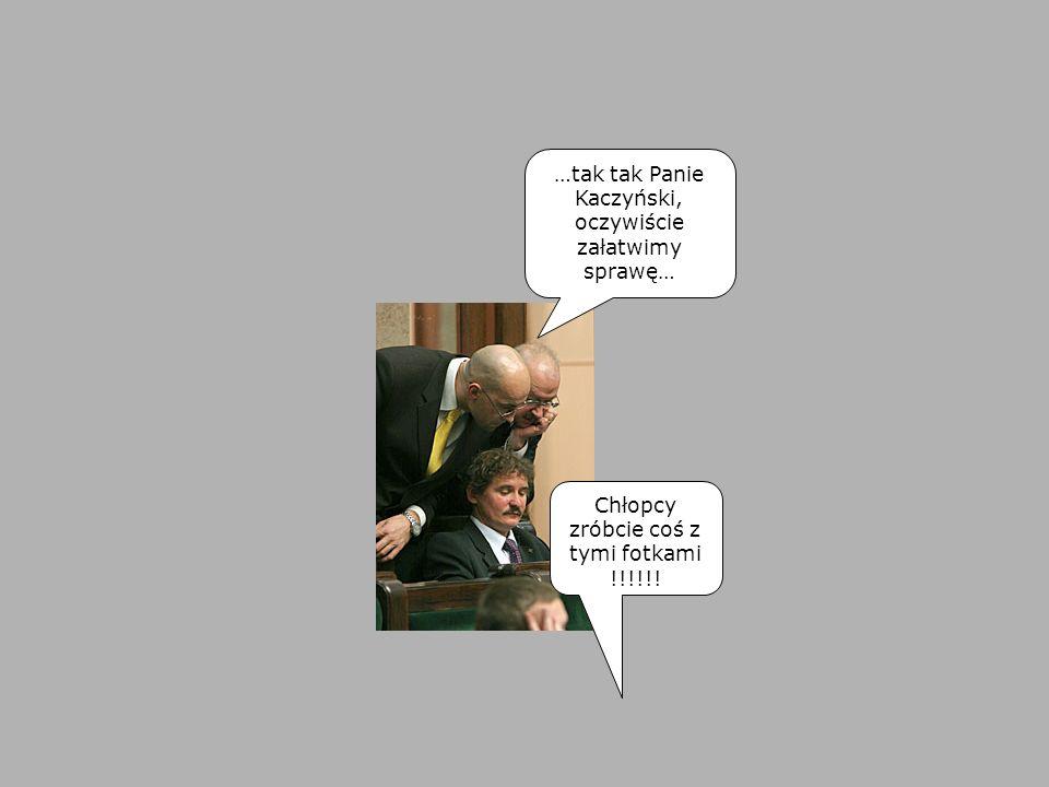…tak tak Panie Kaczyński, oczywiście załatwimy sprawę… Chłopcy zróbcie coś z tymi fotkami !!!!!!