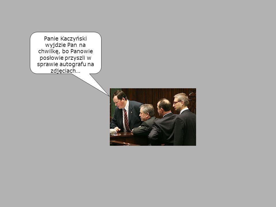 Panie Kaczyński wyjdzie Pan na chwilkę, bo Panowie posłowie przyszli w sprawie autografu na zdjęciach…