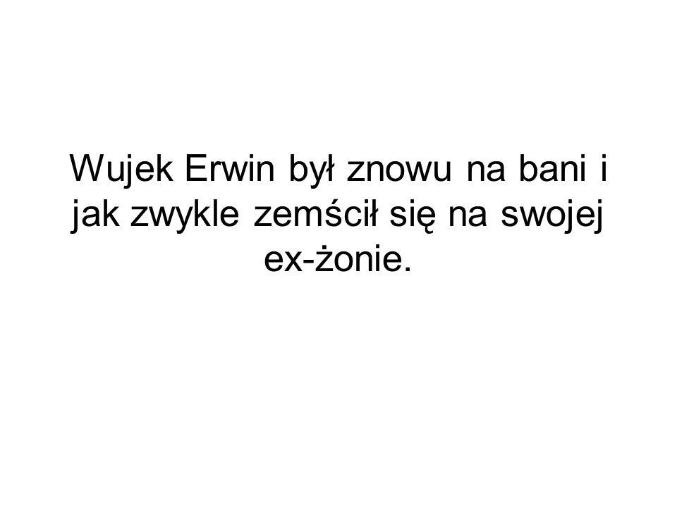Wujek Erwin był znowu na bani i jak zwykle zemścił się na swojej ex-żonie.