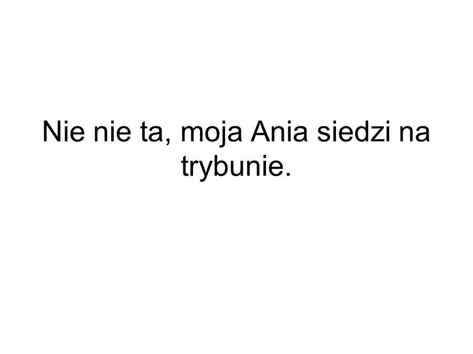Nie nie ta, moja Ania siedzi na trybunie.