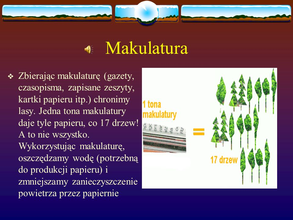 Papier i Makulatura Papier pochodzi z jednego z naszych najbardziej drogocennych źródeł surowców - lasu. Zawarte w drzewach włókno celulozowe jest na