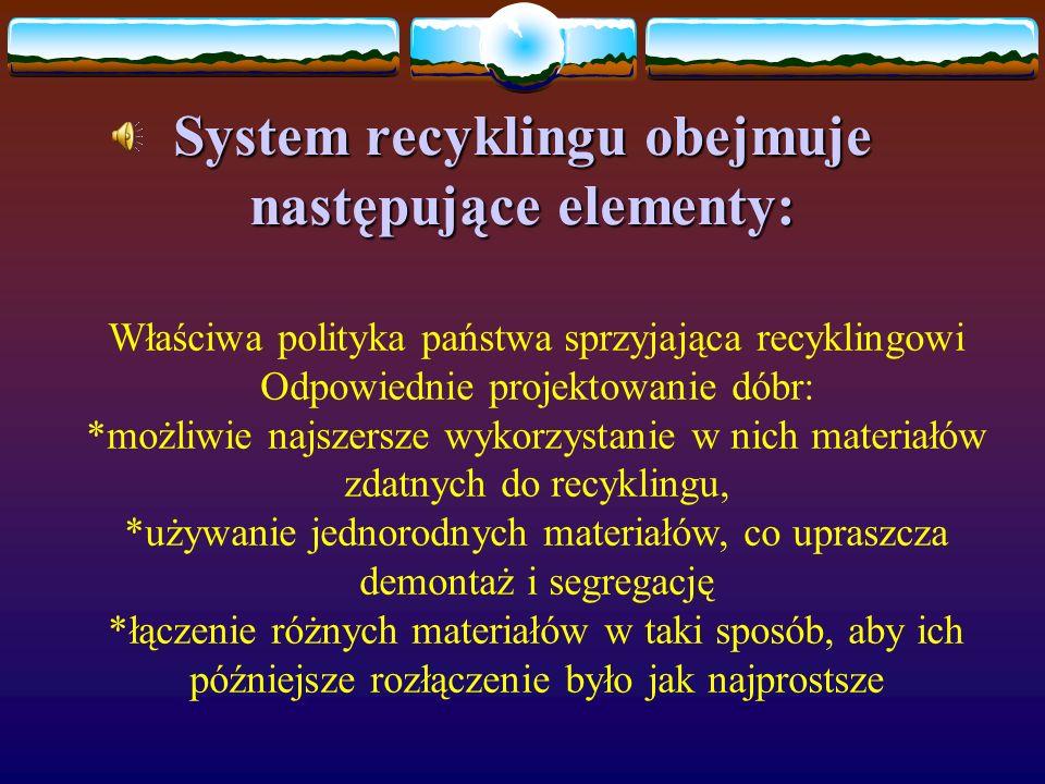 System recyklingu obejmuje następujące elementy: Właściwa polityka państwa sprzyjająca recyklingowi Odpowiednie projektowanie dóbr: *możliwie najszersze wykorzystanie w nich materiałów zdatnych do recyklingu, *używanie jednorodnych materiałów, co upraszcza demontaż i segregację *łączenie różnych materiałów w taki sposób, aby ich późniejsze rozłączenie było jak najprostsze