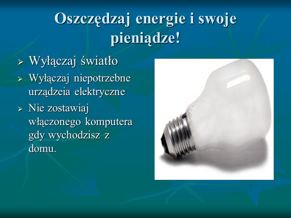 Oszczędzaj energie i swoje pieniądze! Wyłączaj światło Wyłączaj światło Wyłączaj niepotrzebne urządzeia elektryczne Wyłączaj niepotrzebne urządzeia el