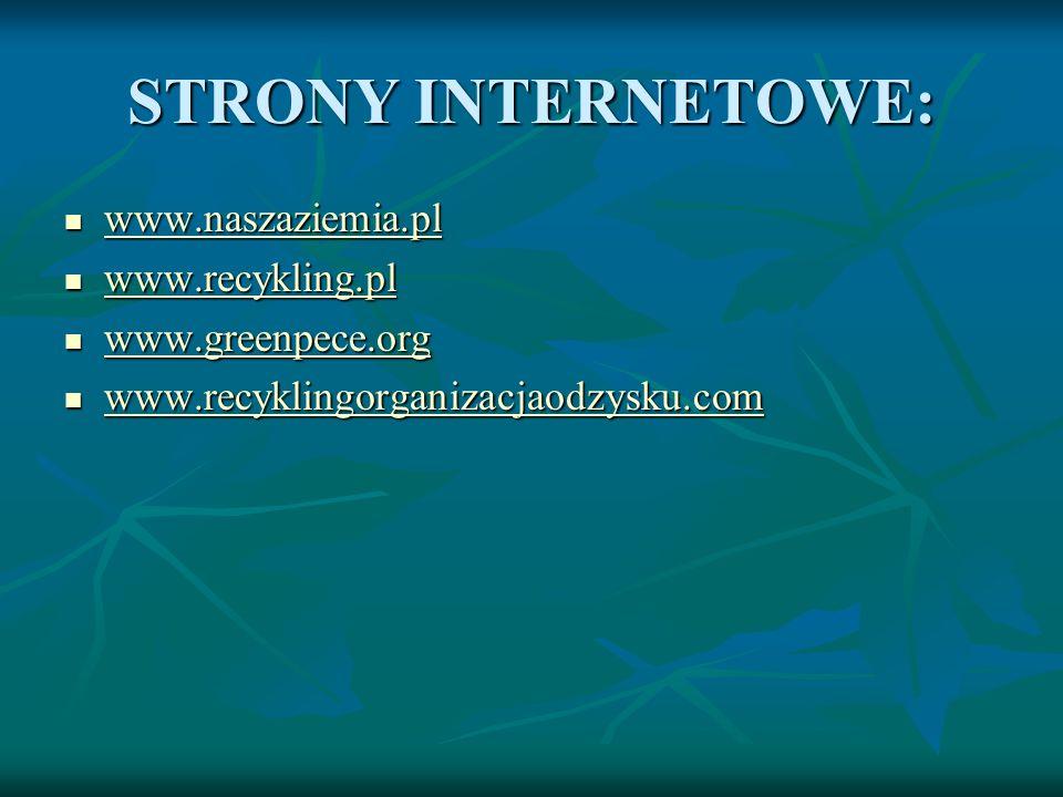 STRONY INTERNETOWE: www.naszaziemia.pl www.naszaziemia.pl www.naszaziemia.pl www.recykling.pl www.recykling.pl www.recykling.pl www.greenpece.org www.