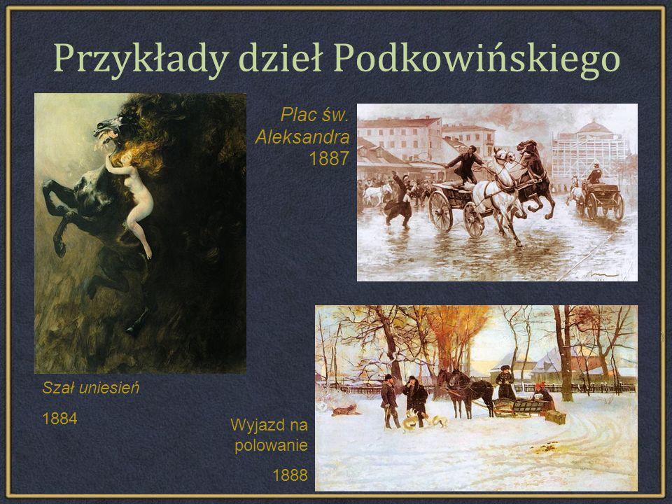 Przykłady dzieł Podkowińskiego Plac św. Aleksandra 1887 Szał uniesień 1884 Wyjazd na polowanie 1888