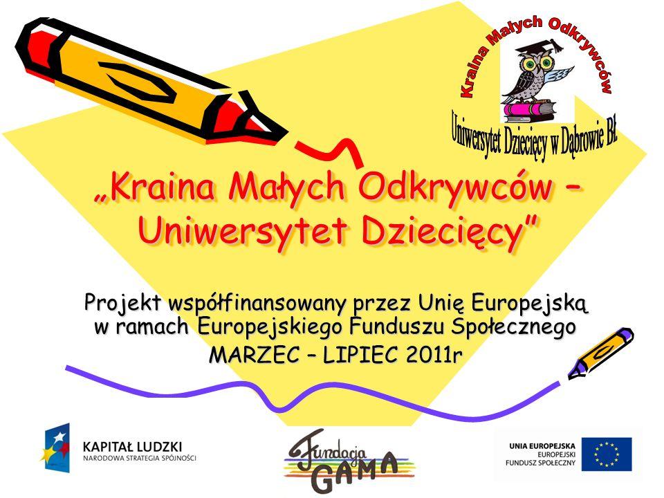 Kraina Małych Odkrywców – Uniwersytet Dziecięcy Projekt współfinansowany przez Unię Europejską w ramach Europejskiego Funduszu Społecznego MARZEC – LIPIEC 2011r