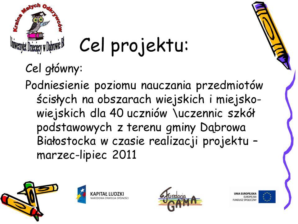 Cel projektu: Cel główny: Podniesienie poziomu nauczania przedmiotów ścisłych na obszarach wiejskich i miejsko- wiejskich dla 40 uczniów \uczennic szkół podstawowych z terenu gminy Dąbrowa Białostocka w czasie realizacji projektu – marzec-lipiec 2011