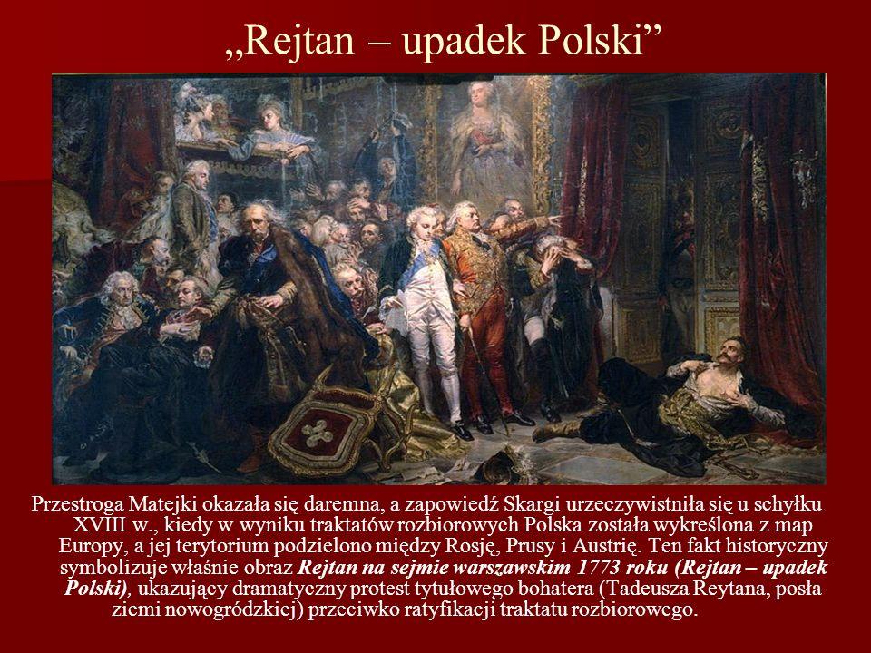 Rejtan – upadek Polski Przestroga Matejki okazała się daremna, a zapowiedź Skargi urzeczywistniła się u schyłku XVIII w., kiedy w wyniku traktatów roz
