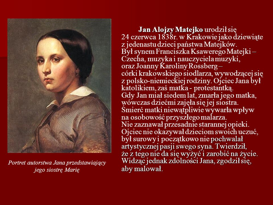 Jan Alojzy Matejko – – pochwalał artystycznej pasji swego syna. Twierdził, że z tego nie da się wyżyć i zarobić na życie. Widząc jednak zdolności Jana