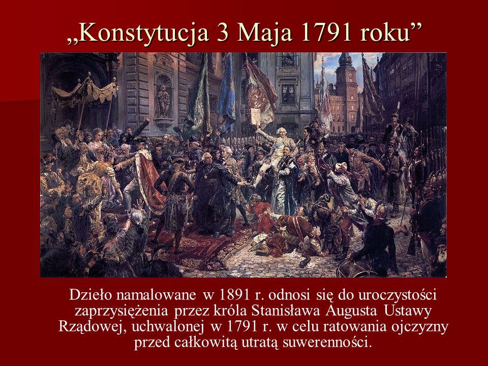 Konstytucja 3 Maja 1791 roku Dzieło namalowane w 1891 r. odnosi się do uroczystości zaprzysiężenia przez króla Stanisława Augusta Ustawy Rządowej, uch