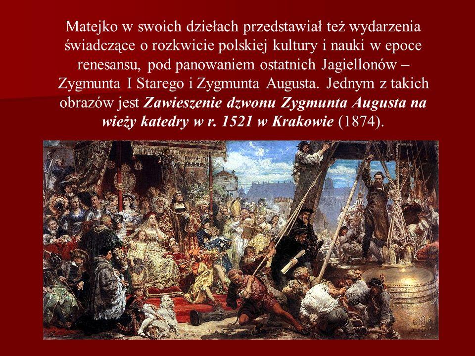 Matejko w swoich dziełach przedstawiał też wydarzenia świadczące o rozkwicie polskiej kultury i nauki w epoce renesansu, pod panowaniem ostatnich Jagi