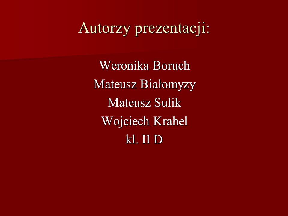 Autorzy prezentacji: Weronika Boruch Mateusz Białomyzy Mateusz Sulik Wojciech Krahel kl. II D