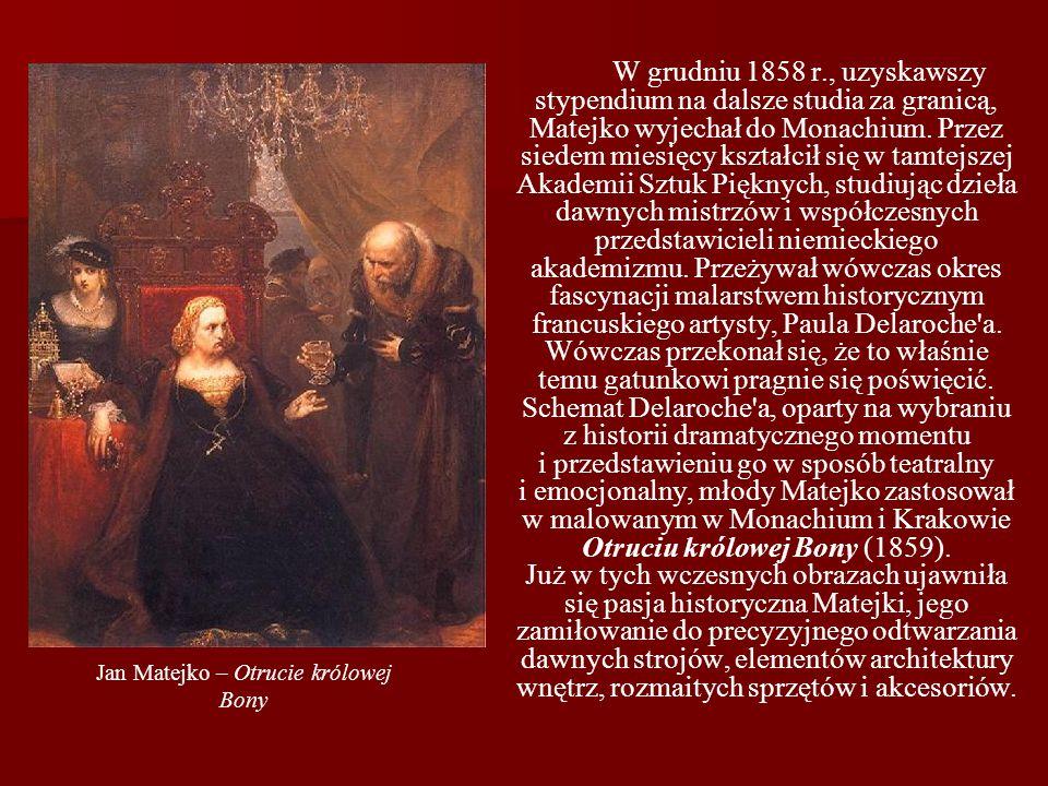 Jan Matejko – Otrucie królowej Bony W grudniu 1858 r., uzyskawszy stypendium na dalsze studia za granicą, Matejko wyjechał do Monachium. Przez siedem