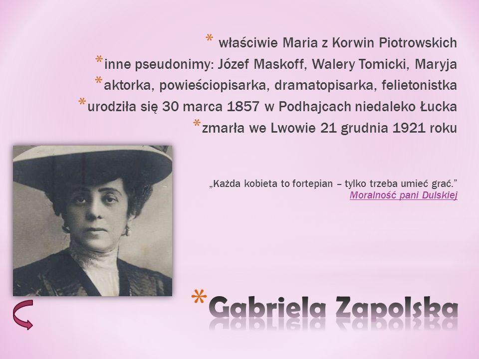 * właściwie Maria z Korwin Piotrowskich * inne pseudonimy: Józef Maskoff, Walery Tomicki, Maryja * aktorka, powieściopisarka, dramatopisarka, felietonistka * urodziła się 30 marca 1857 w Podhajcach niedaleko Łucka * zmarła we Lwowie 21 grudnia 1921 roku Każda kobieta to fortepian – tylko trzeba umieć grać.