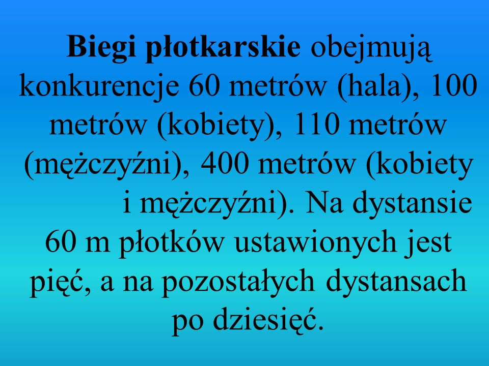 Biegi płotkarskie obejmują konkurencje 60 metrów (hala), 100 metrów (kobiety), 110 metrów (mężczyźni), 400 metrów (kobiety i mężczyźni). Na dystansie