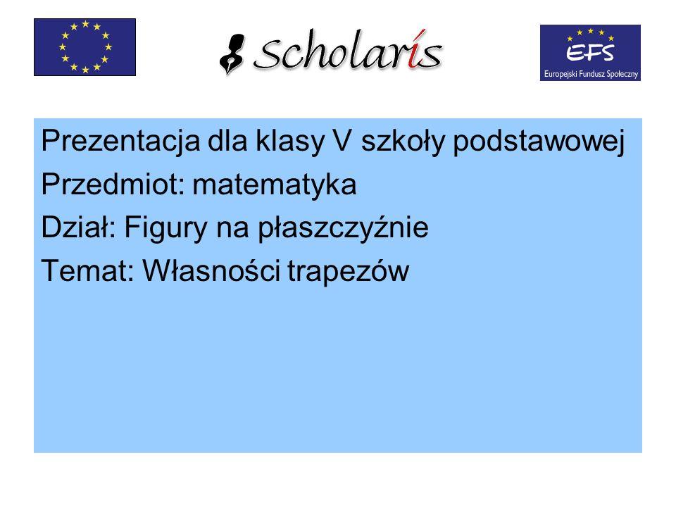 Prezentacja dla klasy V szkoły podstawowej Przedmiot: matematyka Dział: Figury na płaszczyźnie Temat: Własności trapezów