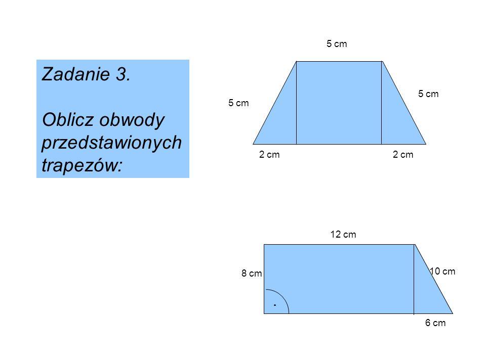 5 cm 2 cm 10 cm 2 cm 12 cm 8 cm 6 cm Zadanie 3. Oblicz obwody przedstawionych trapezów: