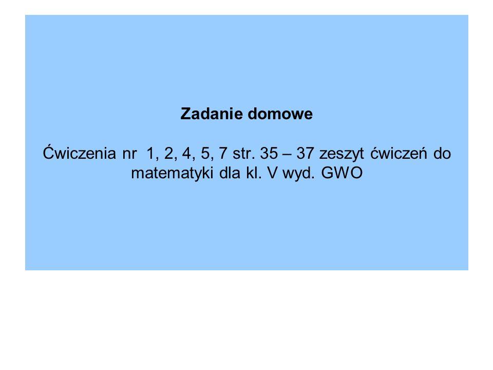 Zadanie domowe Ćwiczenia nr 1, 2, 4, 5, 7 str. 35 – 37 zeszyt ćwiczeń do matematyki dla kl. V wyd. GWO