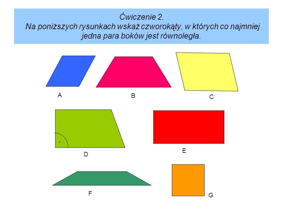 Ćwiczenie 2. Na poniższych rysunkach wskaż czworokąty, w których co najmniej jedna para boków jest równoległa. A B C D E F G