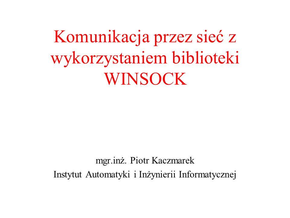 Komunikacja przez sieć z wykorzystaniem biblioteki WINSOCK mgr.inż. Piotr Kaczmarek Instytut Automatyki i Inżynierii Informatycznej