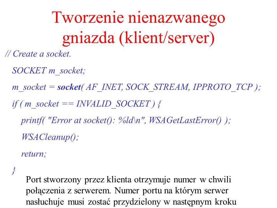 Tworzenie nienazwanego gniazda (klient/server) // Create a socket. SOCKET m_socket; m_socket = socket( AF_INET, SOCK_STREAM, IPPROTO_TCP ); if ( m_soc