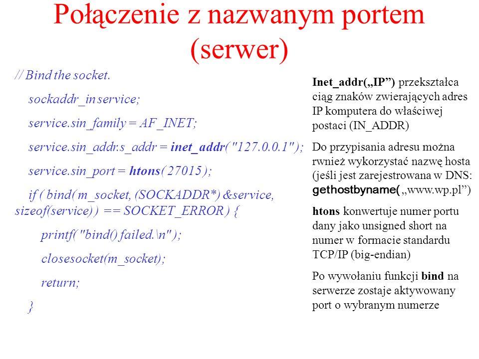 Połączenie z nazwanym portem (serwer) // Bind the socket. sockaddr_in service; service.sin_family = AF_INET; service.sin_addr.s_addr = inet_addr(