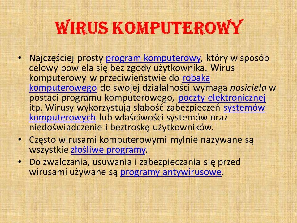 Wirus komputerowy Najczęściej prosty program komputerowy, który w sposób celowy powiela się bez zgody użytkownika. Wirus komputerowy w przeciwieństwie