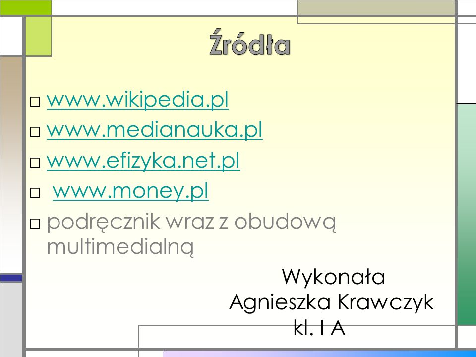www.wikipedia.pl www.medianauka.pl www.efizyka.net.pl www.money.pl podręcznik wraz z obudową multimedialną Wykonała Agnieszka Krawczyk kl. I A