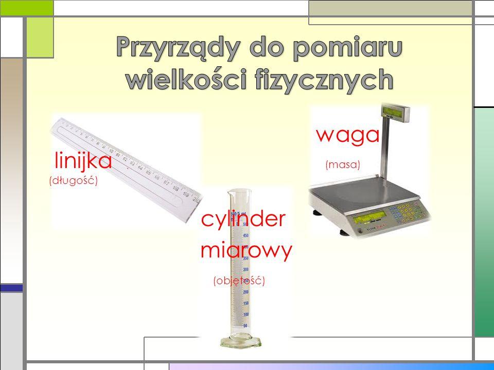 waga linijka (masa) (długość) cylinder miarowy (objętość)