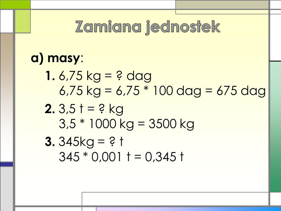 a) masy : 1. 6,75 kg = ? dag 6,75 kg = 6,75 * 100 dag = 675 dag 2. 3,5 t = ? kg 3,5 * 1000 kg = 3500 kg 3. 345kg = ? t 345 * 0,001 t = 0,345 t