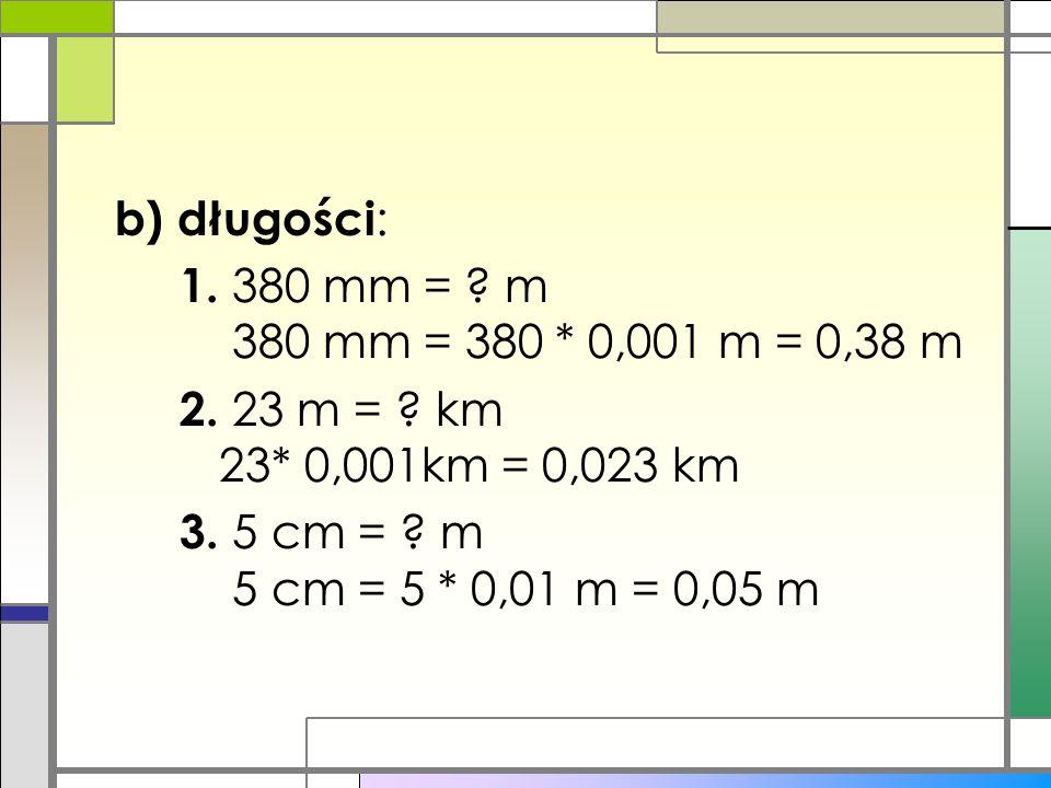 b) długości : 1. 380 mm = ? m 380 mm = 380 * 0,001 m = 0,38 m 2. 23 m = ? km 23* 0,001km = 0,023 km 3. 5 cm = ? m 5 cm = 5 * 0,01 m = 0,05 m