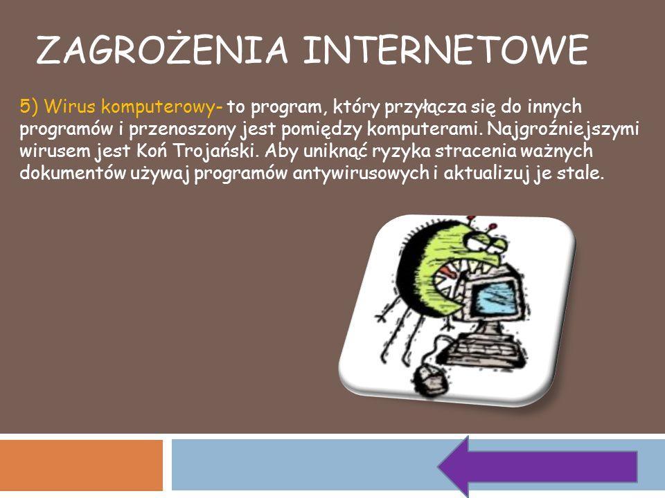 5) Wirus komputerowy- to program, który przyłącza się do innych programów i przenoszony jest pomiędzy komputerami. Najgroźniejszymi wirusem jest Koń T