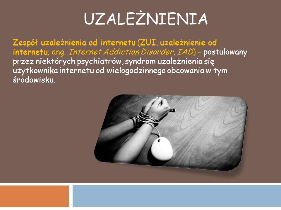 UZALEŻNIENIA Zespół uzależnienia od internetu (ZUI, uzależnienie od internetu; ang. Internet Addiction Disorder, IAD) – postulowany przez niektórych p