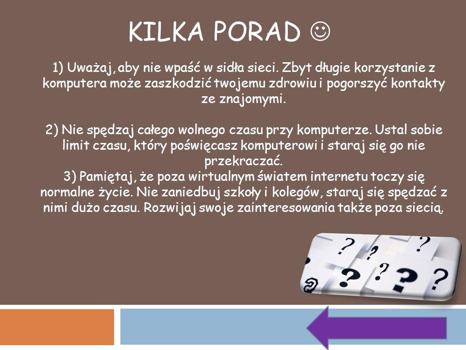 KILKA PORAD 1) Uważaj, aby nie wpaść w sidła sieci. Zbyt długie korzystanie z komputera może zaszkodzić twojemu zdrowiu i pogorszyć kontakty ze znajom