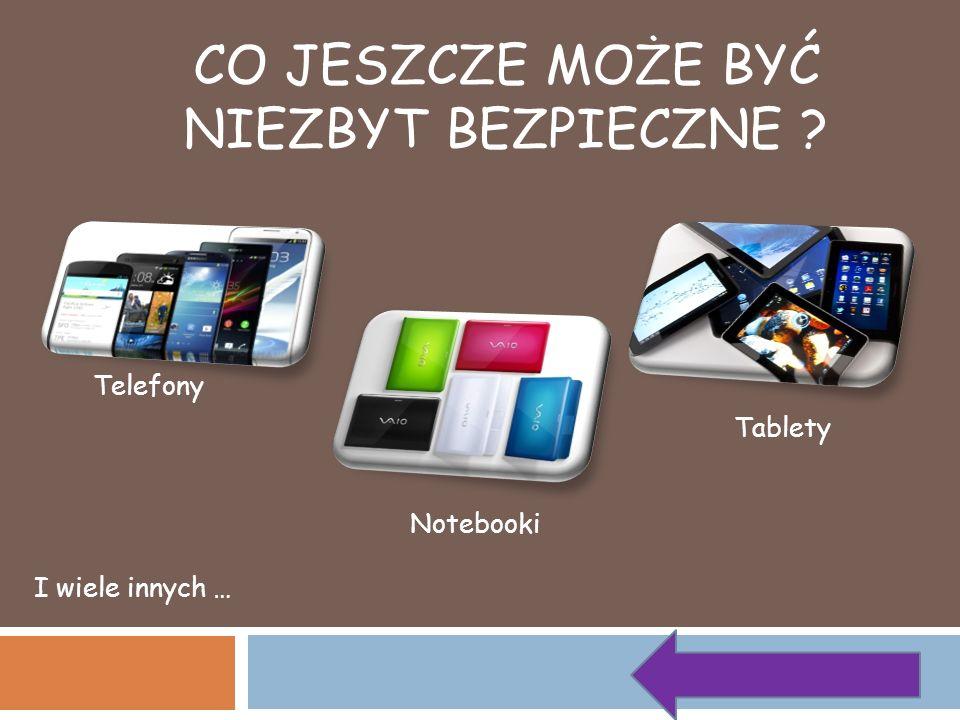 CO JESZCZE MOŻE BYĆ NIEZBYT BEZPIECZNE ? Telefony Tablety Notebooki I wiele innych …