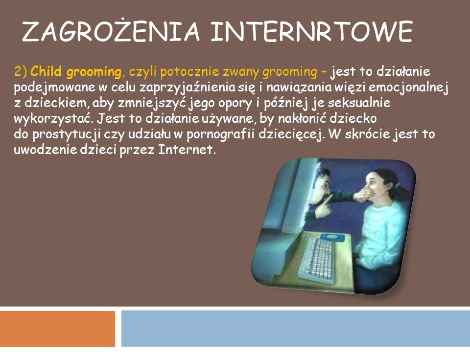 ZAGROŻENIA INTERNRTOWE 2) Child grooming, czyli potocznie zwany grooming – jest to działanie podejmowane w celu zaprzyjaźnienia się i nawiązania więzi