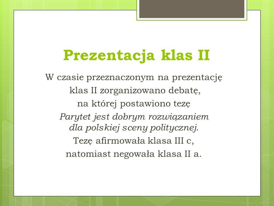 Prezentacja klas II W czasie przeznaczonym na prezentację klas II zorganizowano debatę, na której postawiono tezę Parytet jest dobrym rozwiązaniem dla polskiej sceny politycznej.