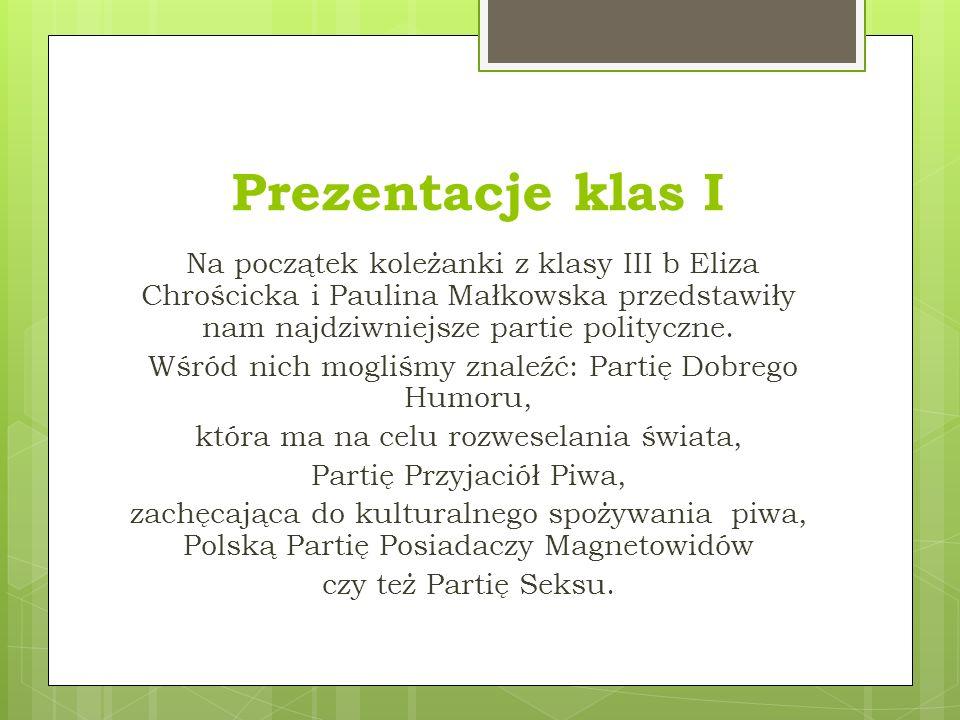 Prezentacje klas I Na początek koleżanki z klasy III b Eliza Chrościcka i Paulina Małkowska przedstawiły nam najdziwniejsze partie polityczne.