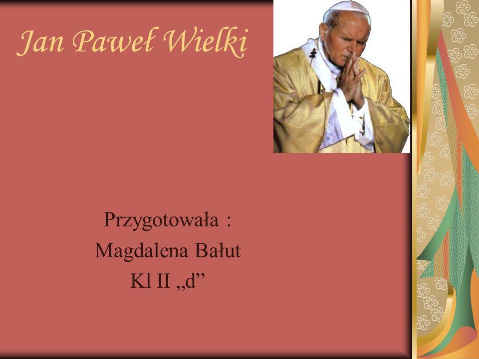 Jan Paweł Wielki Przygotowała : Magdalena Bałut Kl II d