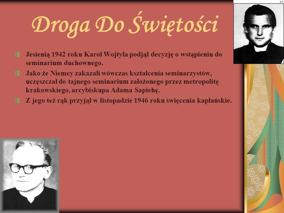 Droga Do Świętości Jesienią 1942 roku Karol Wojtyła podjął decyzję o wstąpieniu do seminarium duchownego. Jako że Niemcy zakazali wówczas kształcenia