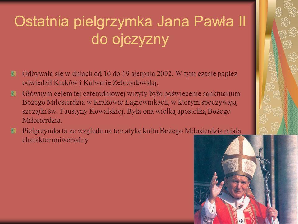 Ostatnia pielgrzymka Jana Pawła II do ojczyzny Odbywała się w dniach od 16 do 19 sierpnia 2002. W tym czasie papież odwiedził Kraków i Kalwarię Zebrzy
