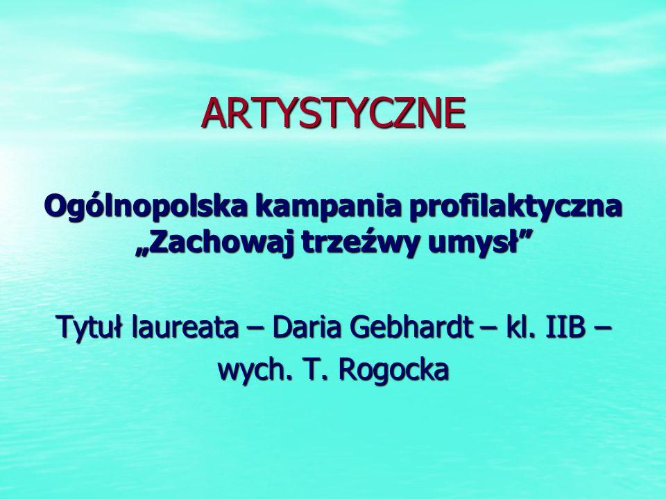 ARTYSTYCZNE Ogólnopolska kampania profilaktyczna Zachowaj trzeźwy umysł Tytuł laureata – Daria Gebhardt – kl. IIB – wych. T. Rogocka