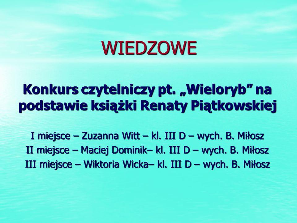 WIEDZOWE Konkurs czytelniczy pt. Wieloryb na podstawie książki Renaty Piątkowskiej I miejsce – Zuzanna Witt – kl. III D – wych. B. Miłosz II miejsce –