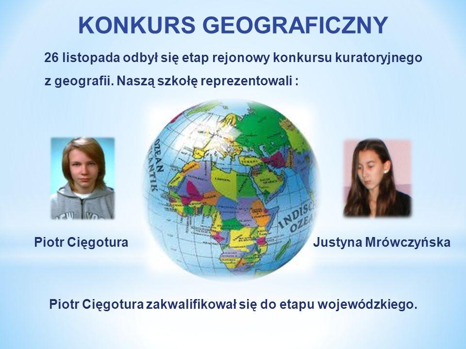 KONKURS GEOGRAFICZNY 26 listopada odbył się etap rejonowy konkursu kuratoryjnego z geografii. Naszą szkołę reprezentowali : Piotr Cięgotura Justyna Mr