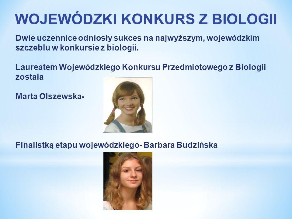 WOJEWÓDZKI KONKURS Z BIOLOGII Dwie uczennice odniosły sukces na najwyższym, wojewódzkim szczeblu w konkursie z biologii. Laureatem Wojewódzkiego Konku